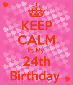 Poster: KEEP CALM Its My  24th Birthday