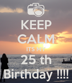 Poster: KEEP CALM ITS MY 25 th Birthday !!!!