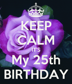 Poster: KEEP CALM IT'S My 25th BIRTHDAY