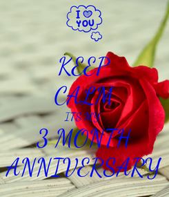Poster: KEEP CALM ITS MY  3 MONTH ANNIVERSARY