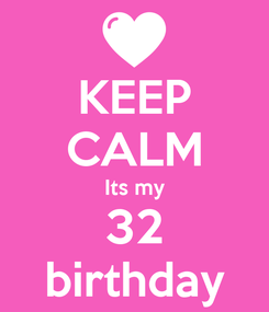 Poster: KEEP CALM Its my 32 birthday