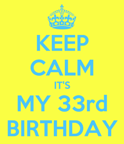 Poster: KEEP CALM IT'S MY 33rd BIRTHDAY
