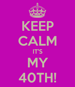 Poster: KEEP CALM IT'S MY 40TH!