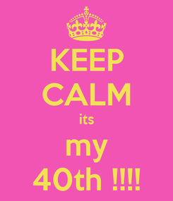 Poster: KEEP CALM its my 40th !!!!