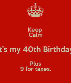 Poster: Keep  Calm it's my 40th Birthday Plus 9 for taxes.