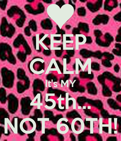 Poster: KEEP CALM It's MY 45th... NOT 60TH!