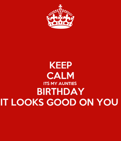 Poster: KEEP CALM ITS MY AUNTIES  BIRTHDAY IT LOOKS GOOD ON YOU