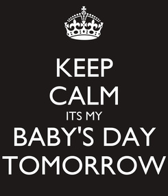 Poster: KEEP CALM ITS MY BABY'S DAY TOMORROW