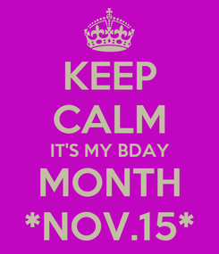 Poster: KEEP CALM IT'S MY BDAY MONTH *NOV.15*