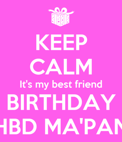 Poster: KEEP CALM It's my best friend BIRTHDAY HBD MA'PAN