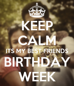 Poster: KEEP CALM ITS MY BEST FRIENDS BIRTHDAY WEEK