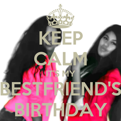Poster: KEEP CALM IT'S MY BESTFRIEND'S BIRTHDAY