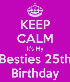 Poster: KEEP CALM It's My Besties 25th Birthday