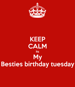 Poster: KEEP CALM Its My Besties birthday tuesday