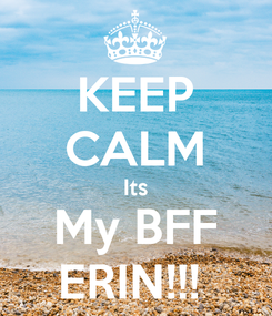 Poster: KEEP CALM Its My BFF ERIN!!!