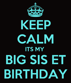 Poster: KEEP CALM ITS MY  BIG SIS ET BIRTHDAY