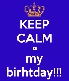 Poster: KEEP CALM its my birhtday!!!