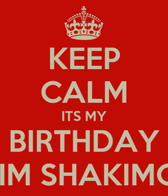 Poster: KEEP CALM ITS MY BIRTHDAY AND IM SHAKIMG LIFE