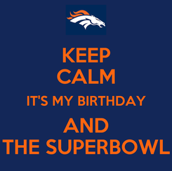 Poster: KEEP CALM IT'S MY BIRTHDAY AND THE SUPERBOWL