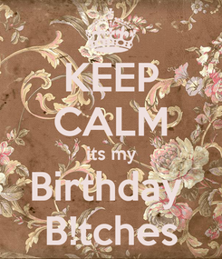 Poster: KEEP CALM its my Birthday  B!tches