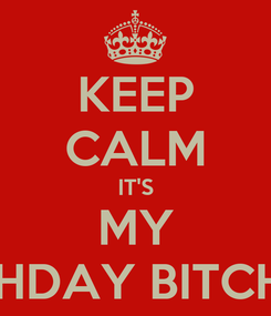 Poster: KEEP CALM IT'S MY BIRTHDAY BITCHES!!!
