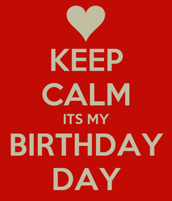Poster: KEEP CALM ITS MY BIRTHDAY DAY