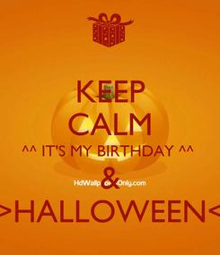 Poster: KEEP CALM ^^ IT'S MY BIRTHDAY ^^  & >HALLOWEEN<