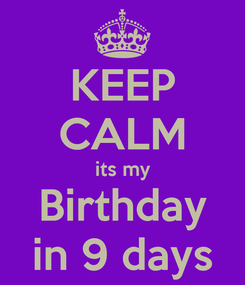 Poster: KEEP CALM its my Birthday in 9 days