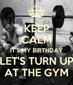 Poster: KEEP CALM IT'S MY BIRTHDAY LET'S TURN UP AT THE GYM