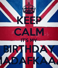 Poster: KEEP CALM IT'S MY BIRTHDAY MADAFKAAA