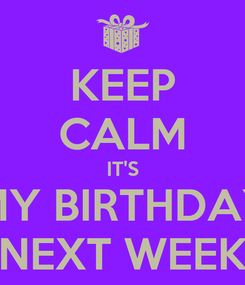 Poster: KEEP CALM IT'S MY BIRTHDAY NEXT WEEK