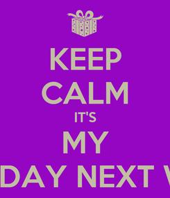 Poster: KEEP CALM IT'S MY BIRTHDAY NEXT WEEK!