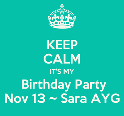 Poster: KEEP CALM IT'S MY  Birthday Party Nov 13 ~ Sara AYG