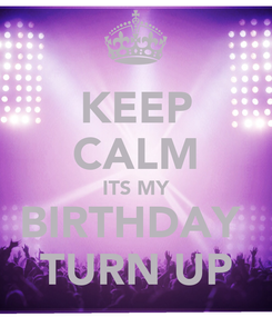 Poster: KEEP CALM ITS MY BIRTHDAY  TURN UP