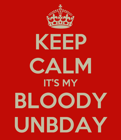 Poster: KEEP CALM IT'S MY BLOODY UNBDAY