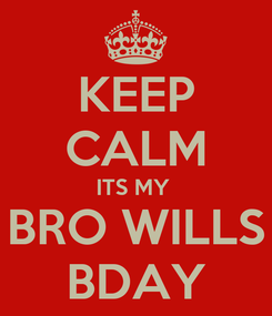 Poster: KEEP CALM ITS MY  BRO WILLS BDAY