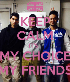 Poster: KEEP CALM IT'S   MY CHOICE MY FRIENDS