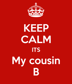 Poster: KEEP CALM ITS My cousin B