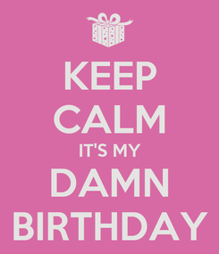 Poster: KEEP CALM IT'S MY DAMN BIRTHDAY
