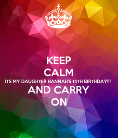 Poster: KEEP CALM ITS MY DAUGHTER HANNAH'S 14TH BIRTHDAY!!! AND CARRY ON