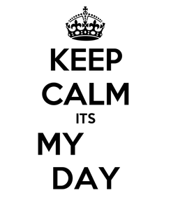 Poster: KEEP CALM ITS MY       DAY