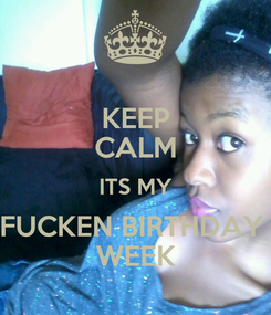 Poster: KEEP CALM ITS MY FUCKEN BIRTHDAY  WEEK