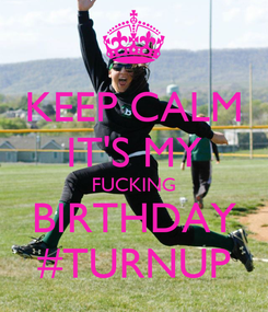 Poster: KEEP CALM IT'S MY FUCKING BIRTHDAY #TURNUP