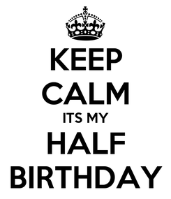 Poster: KEEP CALM ITS MY HALF BIRTHDAY