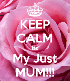 Poster: KEEP CALM Its My Just MUM!!!
