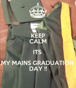 Poster: KEEP CALM ITS  MY MAINS GRADUATION  DAY !!