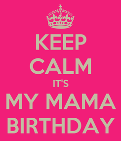 Poster: KEEP CALM IT'S MY MAMA BIRTHDAY