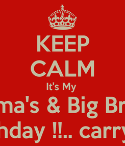 Poster: KEEP CALM It's My  Mama's & Big Bro's  Birthday !!.. carry on