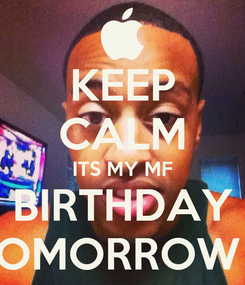 Poster: KEEP CALM ITS MY MF BIRTHDAY TOMORROW