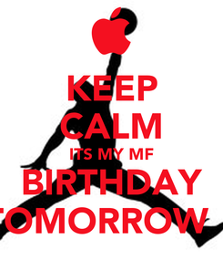 Poster: KEEP CALM ITS MY MF BIRTHDAY TOMORROW